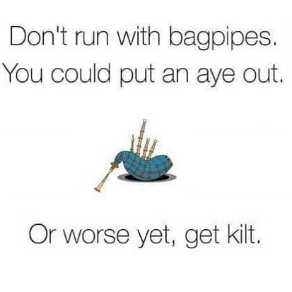 don't run with bagpipes. You could put an aye out. Or worse yet, get kilt